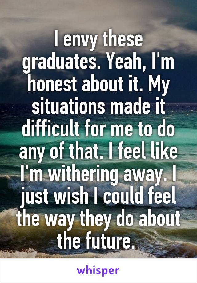 I envy these graduates. Yeah, I'm honest about it. My situations made it difficult for me to do any of that. I feel like I'm withering away. I just wish I could feel the way they do about the future.