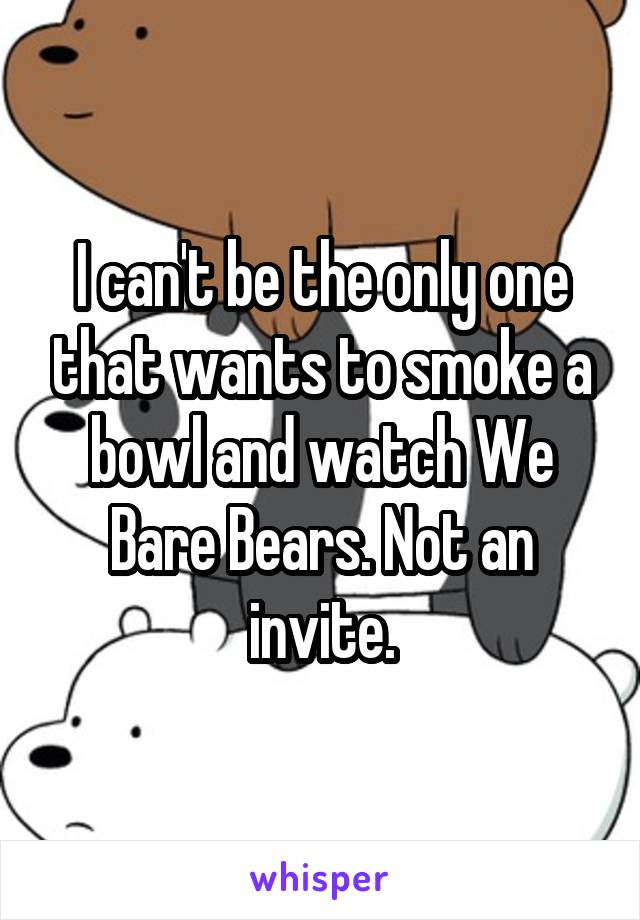 I can't be the only one that wants to smoke a bowl and watch We Bare Bears. Not an invite.