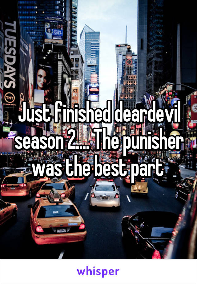 Just finished deardevil season 2.... The punisher was the best part