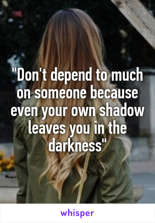"""""""Don't depend to much on someone because even your own shadow leaves you in the darkness"""""""