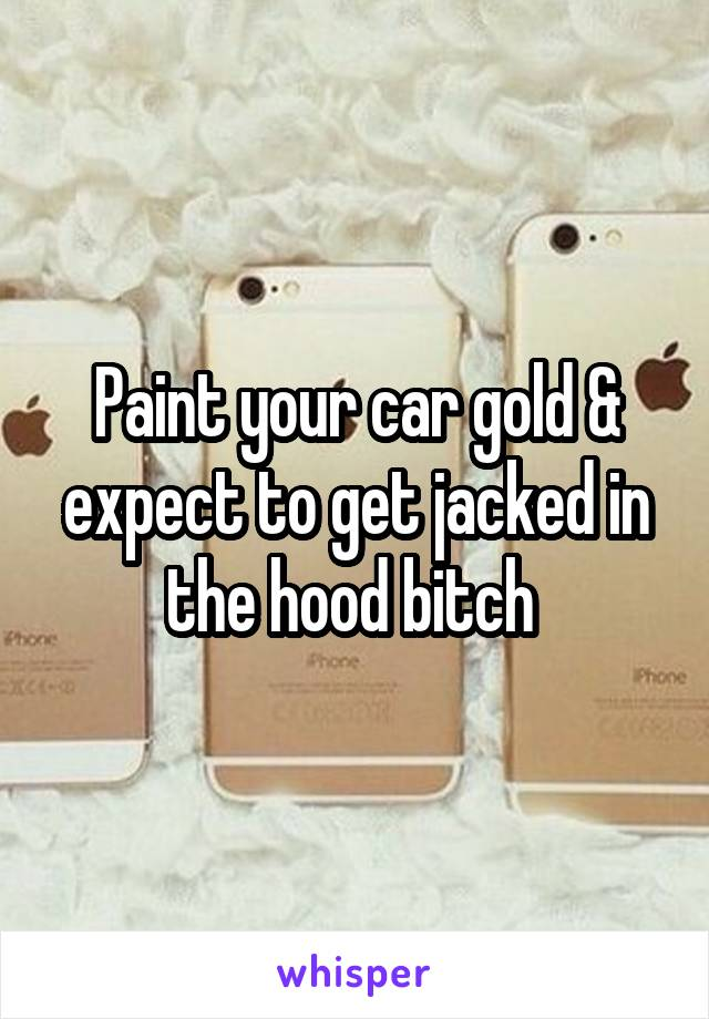 Paint your car gold & expect to get jacked in the hood bitch
