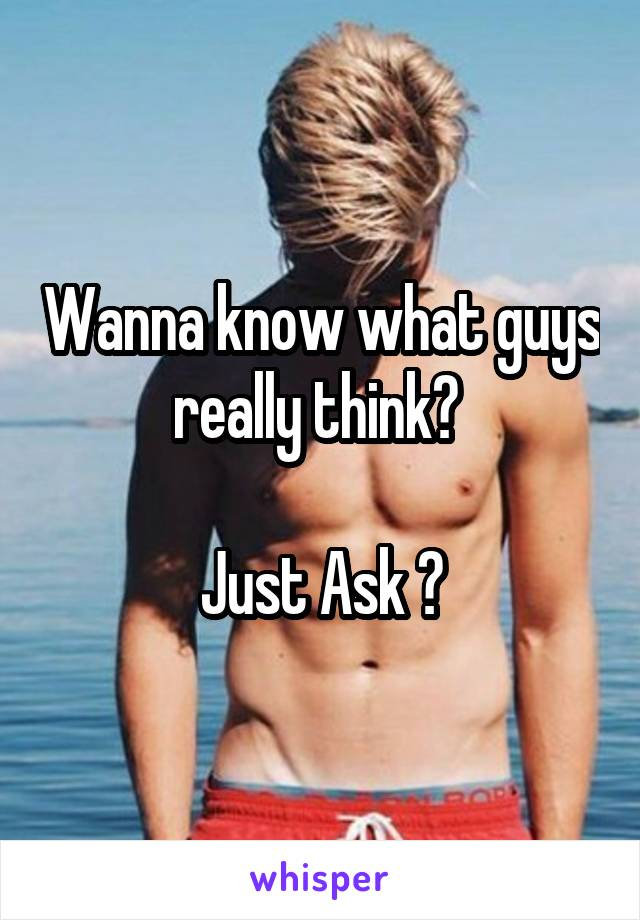 Wanna know what guys really think?   Just Ask 😈