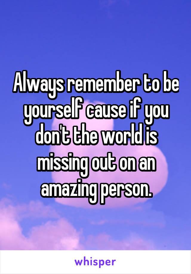 Always remember to be yourself cause if you don't the world is missing out on an amazing person.