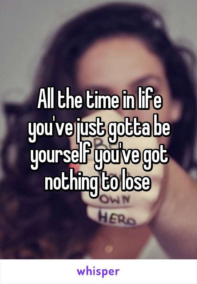 All the time in life you've just gotta be yourself you've got nothing to lose