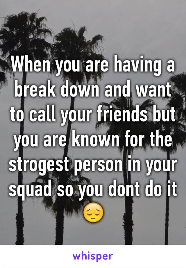 When you are having a break down and want to call your friends but you are known for the strogest person in your squad so you dont do it 😔