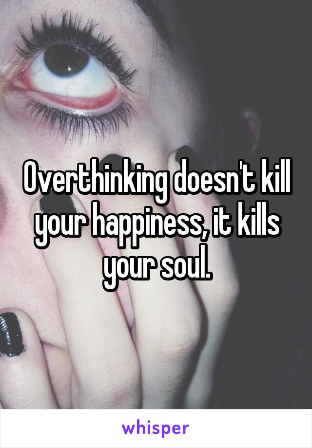 Overthinking doesn't kill your happiness, it kills your soul.