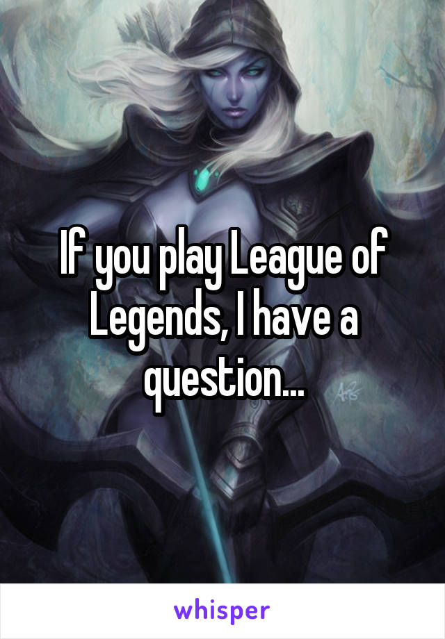 If you play League of Legends, I have a question...