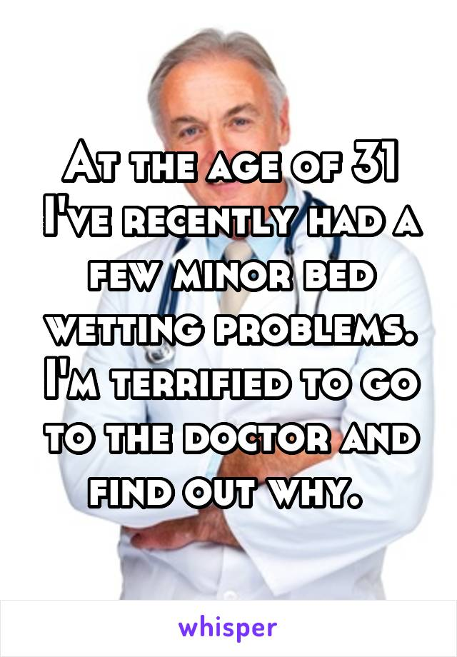 At the age of 31 I've recently had a few minor bed wetting problems. I'm terrified to go to the doctor and find out why.