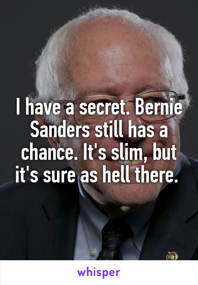 I have a secret. Bernie Sanders still has a chance. It's slim, but it's sure as hell there.