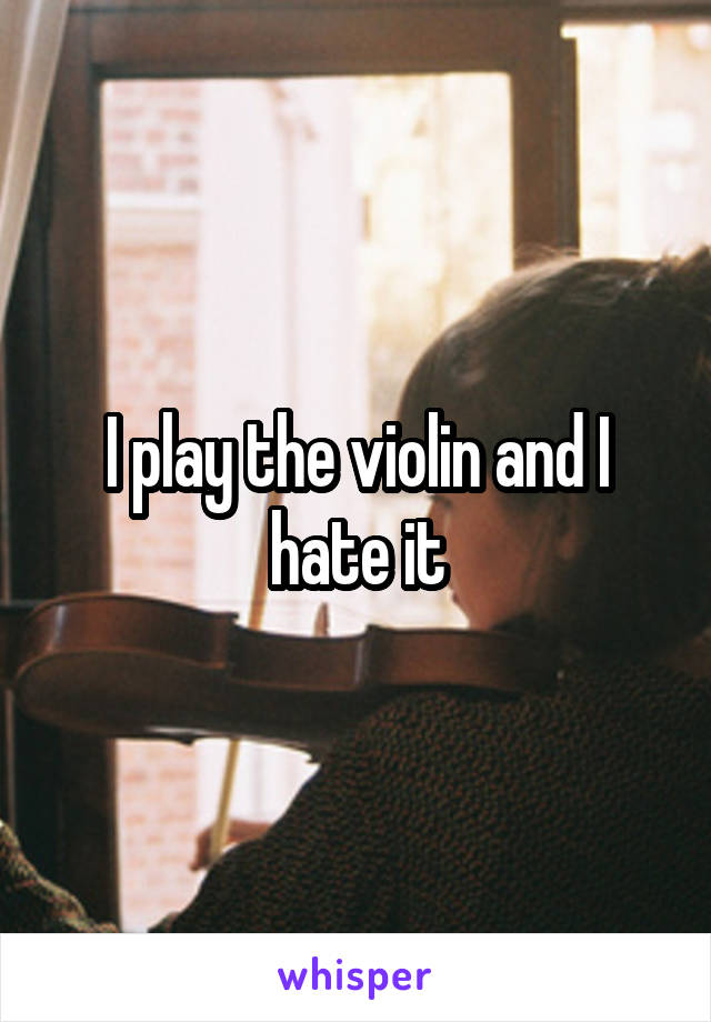 I play the violin and I hate it