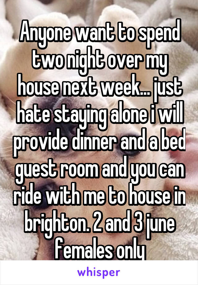 Anyone want to spend two night over my house next week... just hate staying alone i will provide dinner and a bed guest room and you can ride with me to house in brighton. 2 and 3 june females only