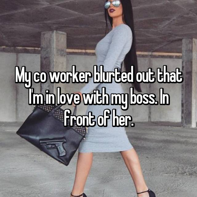My co worker blurted out that I'm in love with my boss. In front of her.