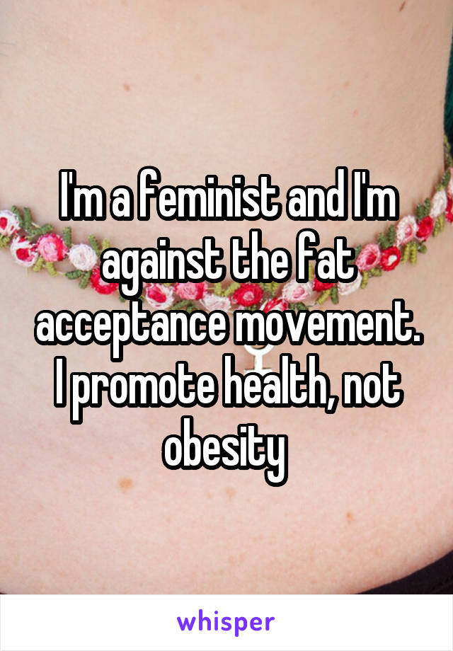 I'm a feminist and I'm against the fat acceptance movement. I promote health, not obesity
