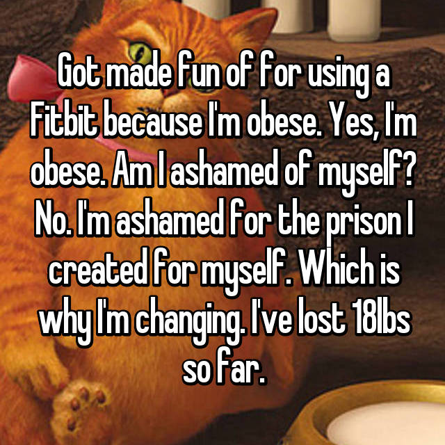 Got made fun of for using a Fitbit because I'm obese. Yes, I'm obese. Am I ashamed of myself? No. I'm ashamed for the prison I created for myself. Which is why I'm changing. I've lost 18lbs so far.