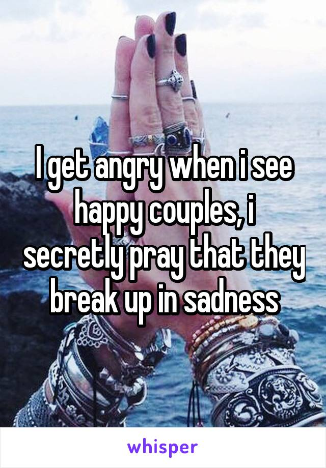 I get angry when i see happy couples, i secretly pray that they break up in sadness