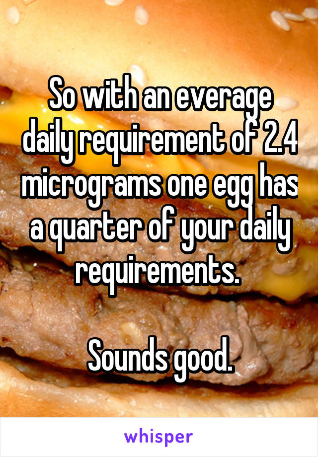 So With An Everage Daily Requirement Of 24 Micrograms One Egg Has A Quarter Your