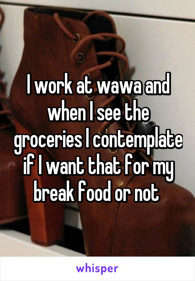 I work at wawa and when I see the groceries I contemplate if I want that for my break food or not