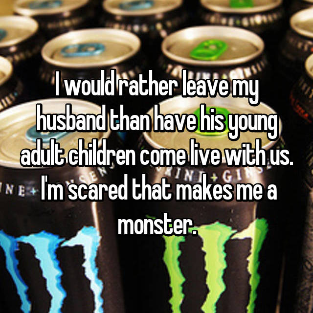 I would rather leave my husband than have his young adult children come live with us.  I'm scared that makes me a monster.