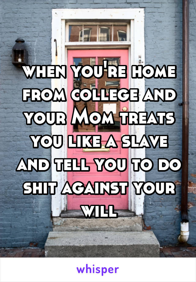 when you're home from college and your Mom treats you like a slave and tell you to do shit against your will