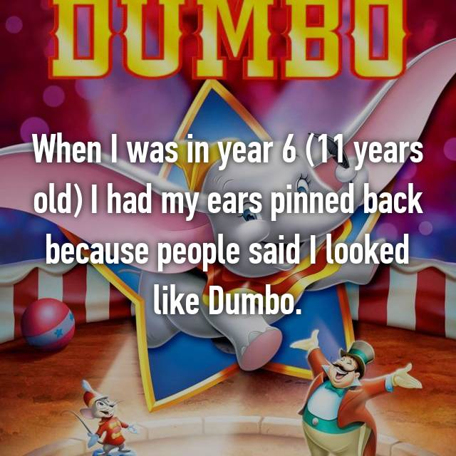 When I was in year 6 (11 years old) I had my ears pinned back because people said I looked like Dumbo.