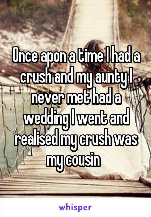 Once apon a time I had a crush and my aunty I never met had a wedding I went and realised my crush was my cousin