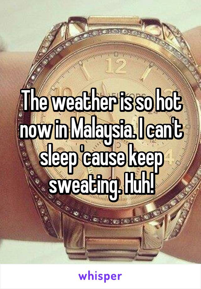 The weather is so hot now in Malaysia. I can't sleep 'cause keep sweating. Huh!