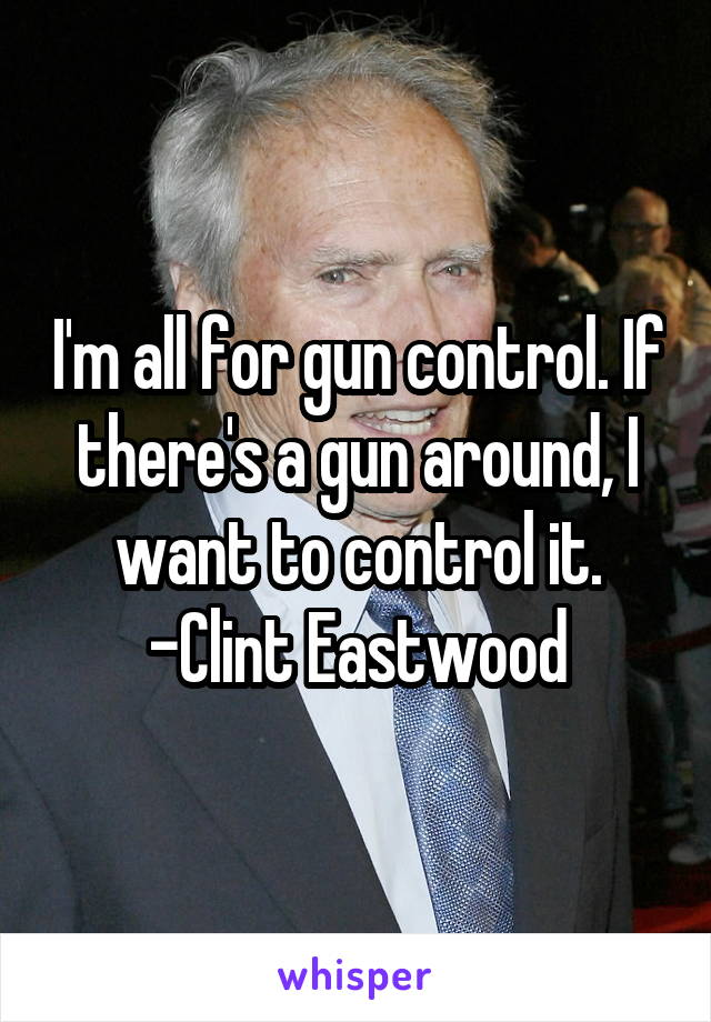 I'm all for gun control. If there's a gun around, I want to control it. -Clint Eastwood
