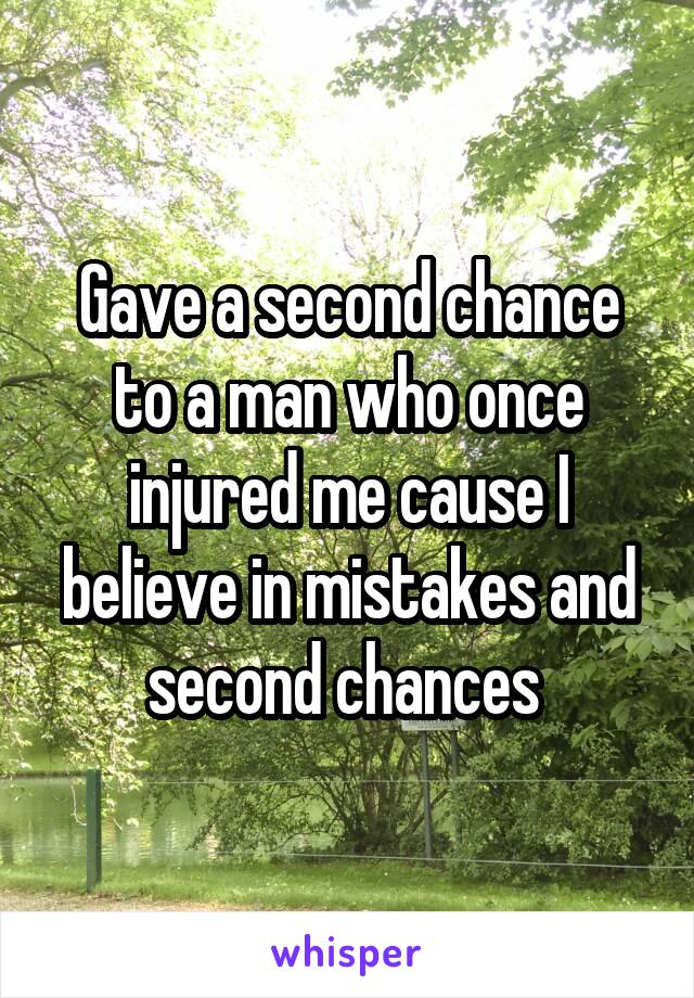 Gave a second chance to a man who once injured me cause I believe in mistakes and second chances