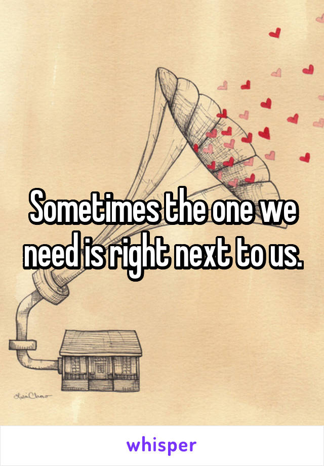 Sometimes the one we need is right next to us.