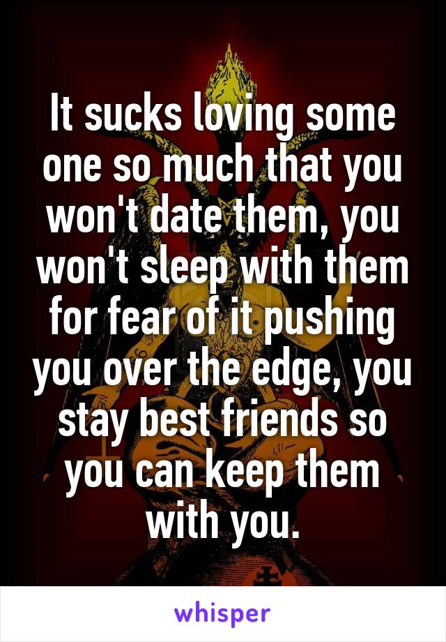 It sucks loving some one so much that you won't date them, you won't sleep with them for fear of it pushing you over the edge, you stay best friends so you can keep them with you.