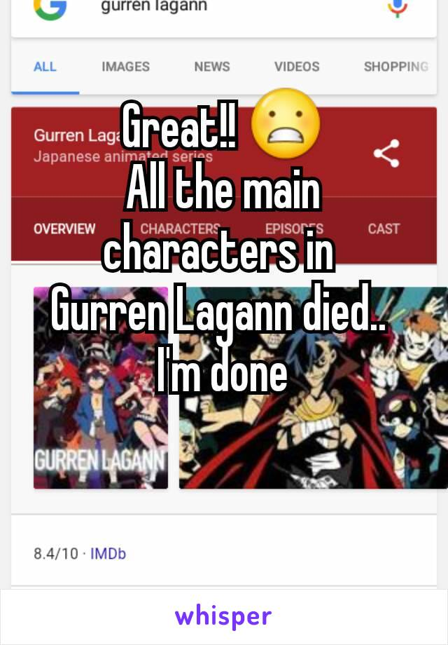 Great!! 😬 All the main characters in  Gurren Lagann died..  I'm done