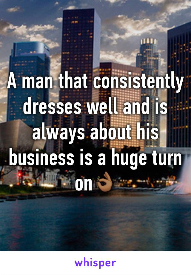 A man that consistently dresses well and is always about his business is a huge turn on👌🏾