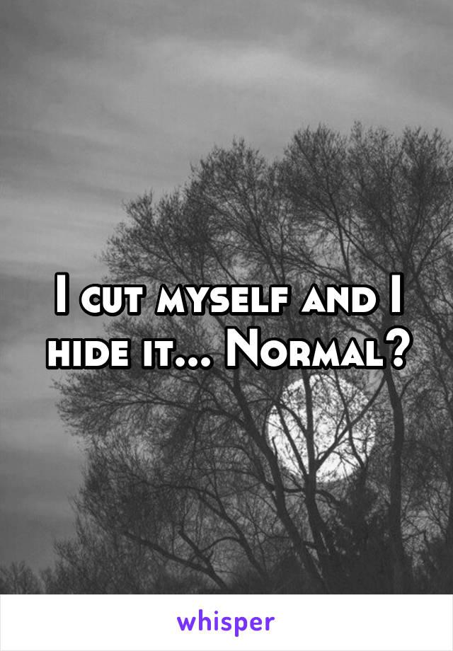 I cut myself and I hide it... Normal?