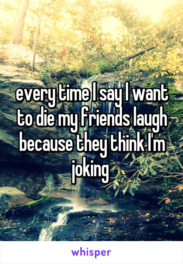 every time I say I want to die my friends laugh because they think I'm joking