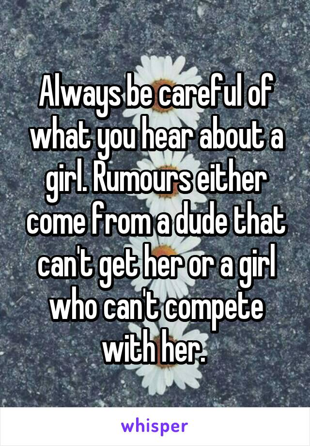 Always be careful of what you hear about a girl. Rumours either come from a dude that can't get her or a girl who can't compete with her.