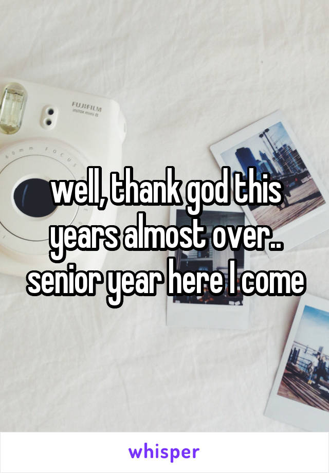 well, thank god this years almost over.. senior year here I come