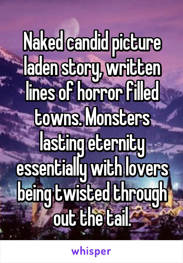 Naked candid picture laden story, written lines of horror filled towns. Monsters lasting eternity essentially with lovers being twisted through out the tail.