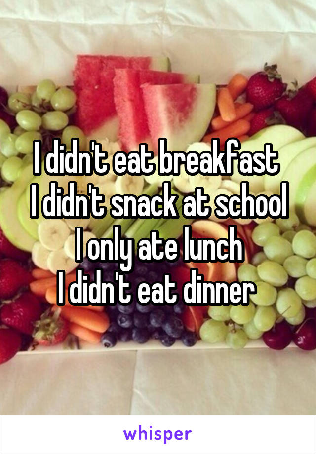 I didn't eat breakfast  I didn't snack at school I only ate lunch I didn't eat dinner