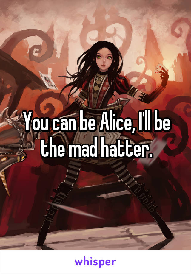 You can be Alice, I'll be the mad hatter.