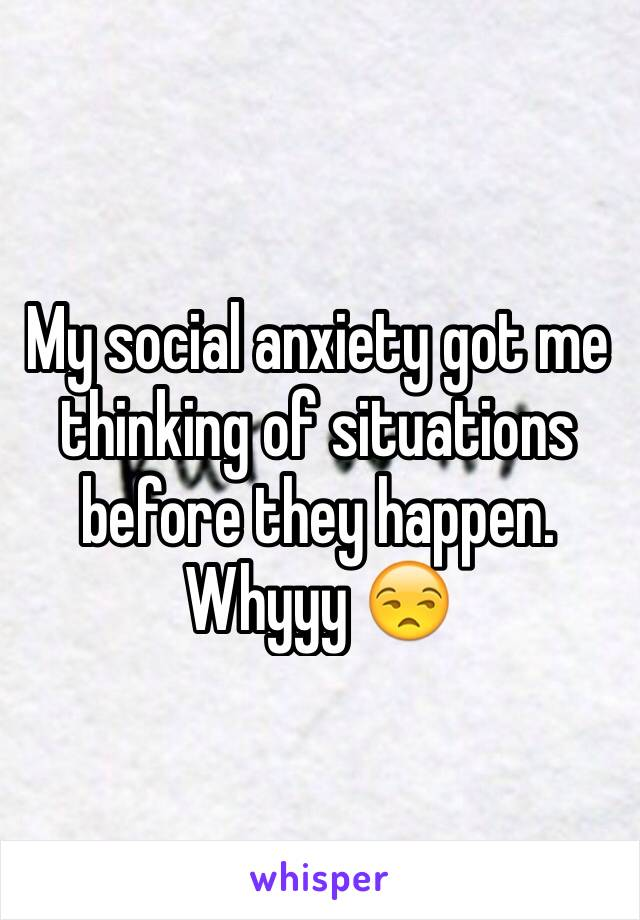 My social anxiety got me thinking of situations before they happen. Whyyy 😒