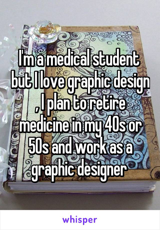 I'm a medical student  but I love graphic design , I plan to retire medicine in my 40s or 50s and work as a graphic designer