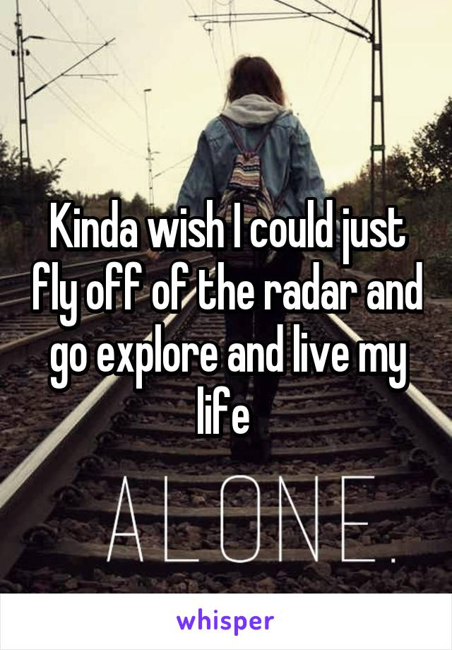 Kinda wish I could just fly off of the radar and go explore and live my life