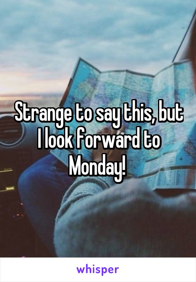 Strange to say this, but I look forward to Monday!