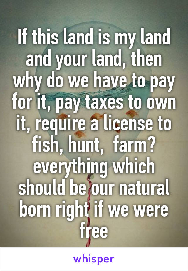 If this land is my land and your land, then why do we have to pay for it, pay taxes to own it, require a license to fish, hunt,  farm? everything which should be our natural born right if we were free