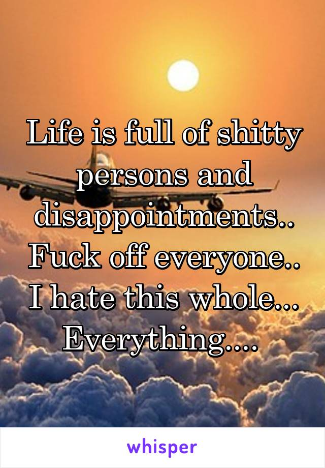 Life is full of shitty persons and disappointments.. Fuck off everyone.. I hate this whole... Everything....