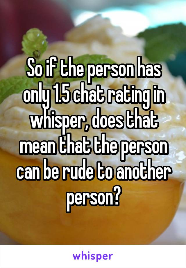 So if the person has only 1.5 chat rating in whisper, does that mean that the person can be rude to another person?