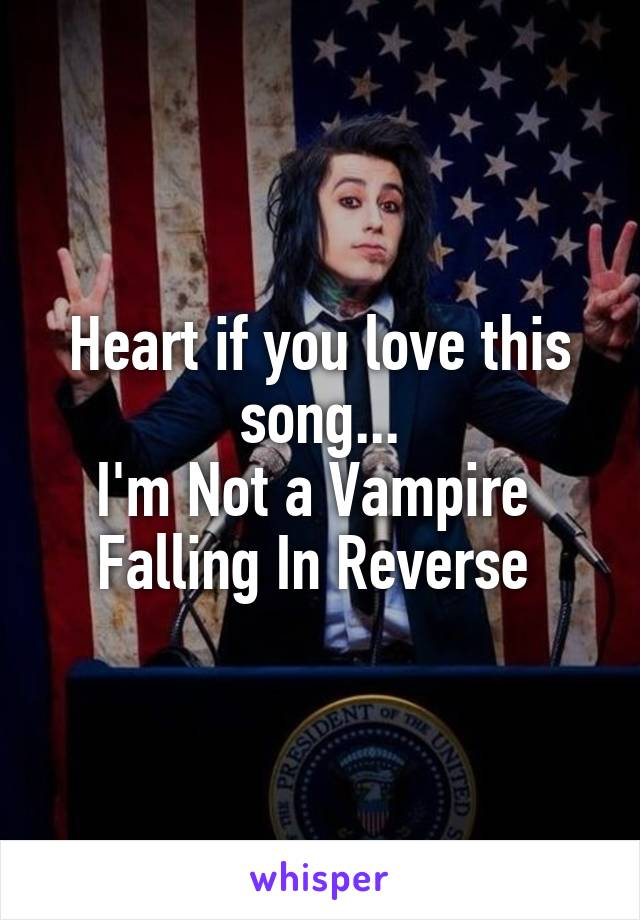 Heart if you love this song... I'm Not a Vampire  Falling In Reverse