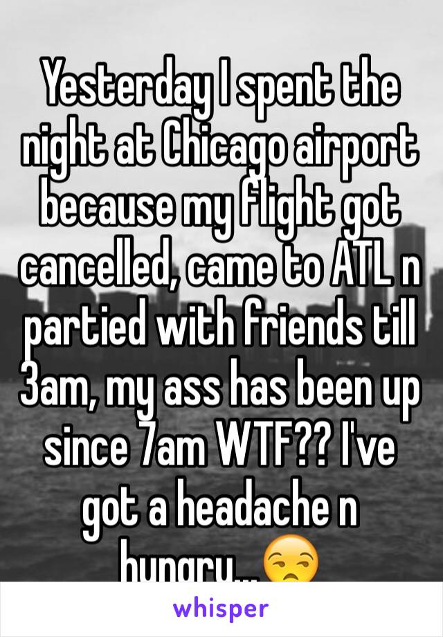 Yesterday I spent the night at Chicago airport because my flight got cancelled, came to ATL n partied with friends till 3am, my ass has been up since 7am WTF?? I've got a headache n hungry...😒