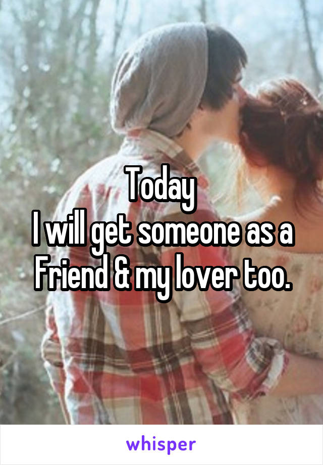 Today  I will get someone as a Friend & my lover too.
