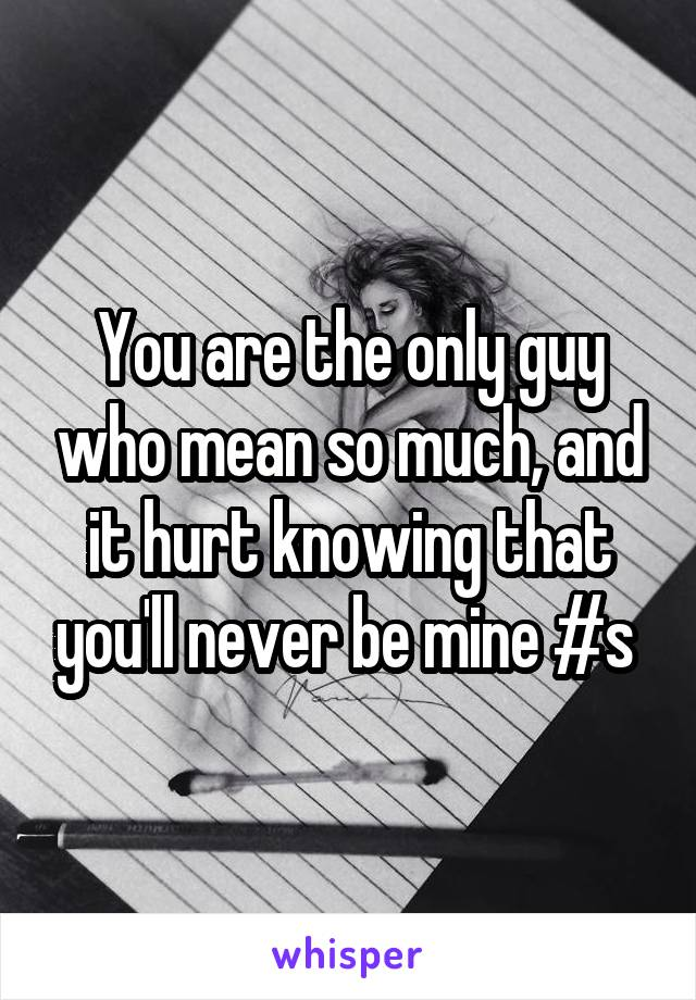 You are the only guy who mean so much, and it hurt knowing that you'll never be mine #s